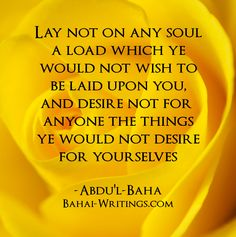 Lay not on any soul a load which ye would not wish to be laid upon you, and desire not for anyone the things ye would not desire for yourselves -Abdu'l-Baha