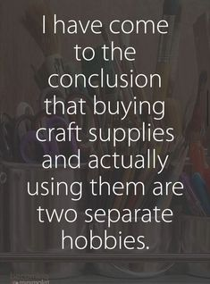 """funny quotes - I've come to the conclusion that buying craft supplies and actually using them are two separate hobbies """" The Words, Me Quotes, Funny Quotes, Funny Saturday Quotes, Sarcastic Quotes, Guter Rat, Craft Quotes, E Mc2, Thats The Way"""