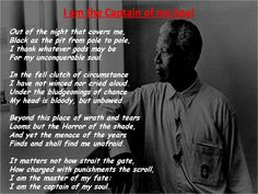 I am the master of my fate, I am the captain of my soul - by the English poet William Ernest Henley (1849–1903). While incarcerated on Robben Island prison, Nelson Mandela recited the poem to other prisoners and was empowered by its message of self-mastery.