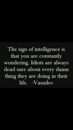 The Sign Of Intelligence Is That You Are Constantly Wondering. Idiots Are  Always Dead Sure About Every Damn Thing They Are Doing In Their Life. Quotes  Of ...