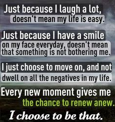Just because I laugh a lot, doesn't mean my life is easy. Just because I have a smile on my face everyday, doesn't mean that something is not bothering me. I just choose to move on, and not dwell on the negatives in my life. Every new moment gives me the chance to renew anew. I choose to be that.
