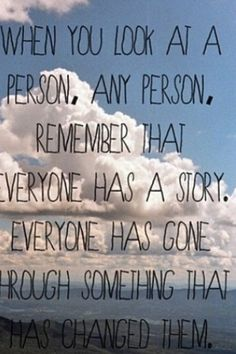 People have stories and they have been through them and it has changed who we are so people are going to have to just accept that