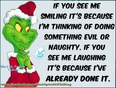 If you see me smiling it's because i'm thinking of doing something evil or naughty. if you see me laughing it's beacause i've already done it. - see more at: Le Grinch, The Grinch Movie, Grinch Christmas, Christmas Humor, Funny Christmas Quotes, Grinch Party, Funny Xmas, Christmas Ideas, Grinch Memes