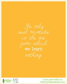 Our favorite quotes... - The only real mistake is the one from which we learn nothing. - Come grow with us at www.peekaboobeans... - playwear for kids on the grow!