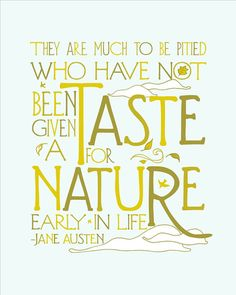 """They are much to be pitied who have not been given a taste for nature early in life.""-Jane Austen"