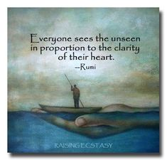 Everyone sees the unseen in proportion to the clarity of their heart. Rumi