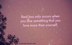 Real loss only occurs when you lose something that you love more than yourself, or in my case 2 somethings.