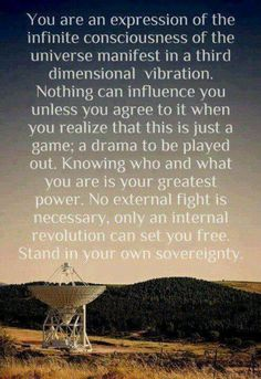 """""""You are an expression of the Infinite Consciousness of the Universe manifest in a third dimensional vibration. Nothing can influence you unless you agree to it when you realize that is just a game; a drama to be played out. Knowing who and what you are in your greatest power. No external fight is necessary, only an internal revolution can set you free. Stand in your own sovereignty."""""""