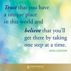 Trust that you have a unique place in this world and believe that you'll get there by taking one step at a time.