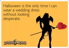 Halloween is the only time I can wear a wedding dress without looking desperate.
