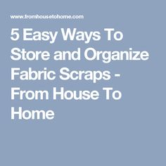 5 Easy Ways To Store and Organize Fabric Scraps - From House To Home