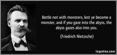 Battle not with monsters, lest ye become a monster, and if you ...