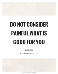 Do not consider painful what is good for you #PictureQuotes
