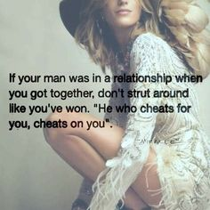 Exactly what i was telling someone the other day. Whose to say he's not gonna cheat on you if he cheated on his current girlfriend at the time he met you. Never trust someone with those kind of ways, with poor morale. Whose not to say he'll do the same thing to you when someone prettier or better comes along?