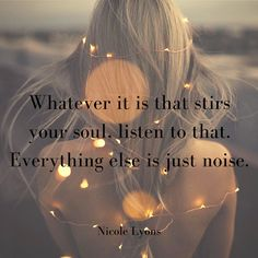 Whatever it is that stirs your soul, listen to that. Everything else is just noise. Follow your soul <3