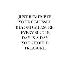 Just remember you're blessed beyond measure. Every single day is a day you should treasure
