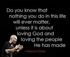 """""""Do you know that nothing you do in this life will ever matter unless it is about loving God and loving the people He has made"""" - Francis Chan too easy to get wrapped up in this world Francis Chan, Great Quotes, Quotes To Live By, Inspirational Quotes, Motivational, Awesome Quotes, Life Quotes, Inspirational Speakers, Life Sayings"""