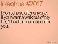 I don't chase after anyone. If you wanna walk out of my life, I'll hold the door open for you.