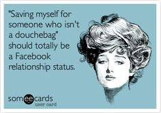 'Saving myself for someone who isn't a douchebag' should totally be a Facebook relationship status.