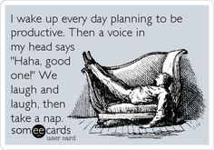 Funny Encouragement Ecard: I wake up every day planning to be productive. Then a voice in my head says 'Haha, good one!' We laugh and laugh, then take a nap.