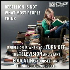 Rebellion is not what most people think. Rebellion is when you turn off the television and start educating yourself and thinking for yourself. I Love Books, Books To Read, Book Quotes, Life Quotes, Westerns, Angst, Book Nerd, Thought Provoking, Book Lovers