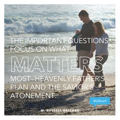 """The important questions focus on what matters most—Heavenly Father's plan and the Savior's Atonement."" —M. Russell Ballard #LDSconf"