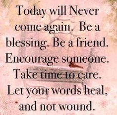 Today will nver come again. Be a blessing. Be a friend. Encourage someone. Take time to care. Let your words heal, and not wound.