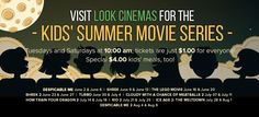 2015 Kids' Summer Movie Series LOOK Cinemas' Summer Kids Series is back! Starting June 2, escape the summer heat on Tuesday and Saturday mornings at 10AM for $1 movies! With $4 kid's meals, it's the perfect way for the whole family to enjoy the show! DESPICABLE ME (Rated PG) - 6/2 & 6/6 SHREK (Rated PG) - 6/9 & 6/13 THE LEGO MOVIE (Rated PG) - 6/16 & 6/20 SHREK 2 (Rated PG) - 6/23 & 6/27 TURBO (Rated PG) – 6/30 & 7/4 CLOUDY WITH A CHANCE OF MEATBALLS 2 (Rated PG) - 7/7 & 7/11 HOW TO TRAIN…