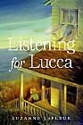 LISTENING FOR LUCCA By Suzanne LaFleur Siena's family moves to Maine hoping that it will mean a new start for Lucca and Siena. She soon realizes that their new house holds secrets. When Siena writes the pen writes its own story about a family who lived in the house during WW II. As the two stories unfold, parallels appear, and Siena senses that Sarah and Joshua's story contains the key to unlocking Lucca's voice. Can she help Lucca without losing herself inside the body of a girl from the…