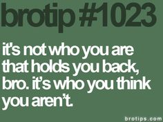 Brotips #1023 - 'It's not who you are that holds you back, bro. It's who you think you aren't.'