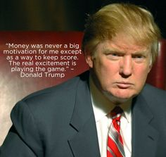 """""""Money was never a big motivation for me except as a way to keep score. The real excitement is playing the game."""" – Donald Trump #quote"""