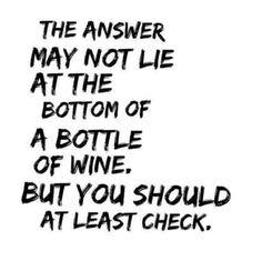 Quotes: The answer may not lie at the bottom of the bottle of wine, but you should at least check!