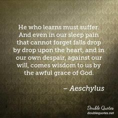 He who learns must suffer. And even in our sleep pain that cannot forget falls drop by drop upon the heart, and in our own despair, against our will, comes wisdom to us by the awful grace of God. | Wisdom Quotes | Double Quotes