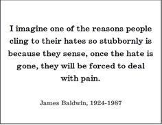"""""""I imagine one of the reasons people cling totheir hates so stubbornly is because they sense, once the hate is gone, they will be forced to deal with pain.""""- Jame Baldwin """"Hate knows nothing but limits, while love knows nothing of limits."""" ~Randy R. Reed"""