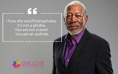 """""""I hate the word homophobia. It's not a phobia. You are not scared. You are an asshole."""" – Morgan Freeman. #LGBTQ Inspirational Quotes. #OLAEQuotes"""