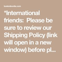 *International friends: Please be sure to review our Shipping Policy (link will open in a new window) before placing your order.  Bunion Bootie gladly accepts Paypal, MasterCard, Visa, or American Express. All prices are listed in US Dollars. Our checkout is secure. Only one (1) promo code can be accepted per checkout.