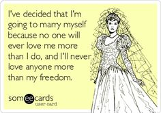 I've decided that I'm going to marry myself because no one will ever love me more than I do, and I'll never love anyone more than my freedom.