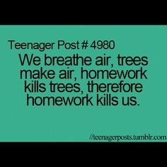 So the next time you say it wouldnt kill you to do your homework ill say well yes it does!
