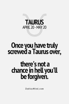 Once you have truly screwed a Taurus over, there's not a chance in hell you'll be forgiven. - Find out about your unique personality traits.
