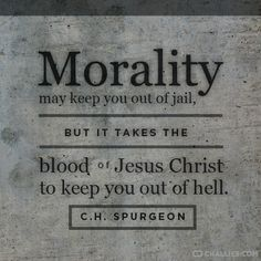 """""""Morality may keep you out of jail, but it takes the blood of Jesus Christ to keep you out of hell."""" (C.H. Spurgeon)"""
