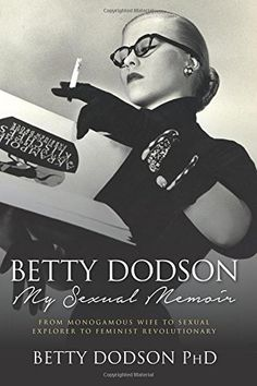 Betty Dodson My Sexual Memoir: From Monogamous Wife to Sexual Explorer to Feminist Revolutionary: Betty Dodson PhD: 9781505595147: Amazon.com: Books