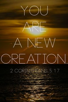 Therefore, if anyone is in Christ, he is a new creation; the old has gone, the new has come. -2 Corinthians 5:17