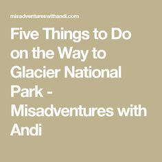 Five Things to Do on the Way to Glacier National Park - Misadventures with Andi