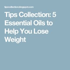 Tips Collection: 5 Essential Oils to Help You Lose Weight