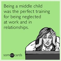 Being a middle child was the perfect training for being neglected at work and in relationships.