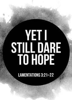 Lamentations 3:21-22 (NLT) - Yet I still dare to hope when I remember this: The faithful love of the Lord never ends! His mercies never cease.