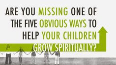 Are You Missing One of the Five OBVIOUS Ways to Help Your Children Grow Spiritually?