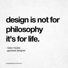 Design is not for philosophy, it;s for life - Issey Miyake Words Quotes, Wise Words, Sayings, Qoutes, Ascendant Balance, Daily Quotes, Life Quotes, Wisdom Quotes, Interior Design Quotes