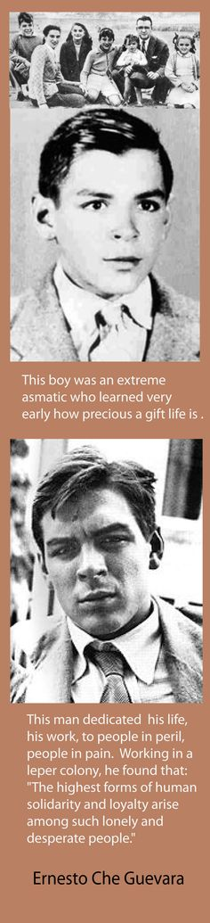 "Ernesto Che Guevara   This man dedicated  his life, his work, to people in peril, people in pain.  Working in a  leper colony, he found that:  ""The highest forms of human  solidarity and loyalty arise  among such lonely and  desperate people."""