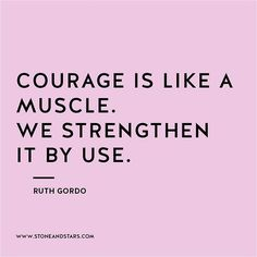 #courage is like a muscle. we strengthen it by use.